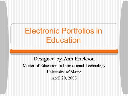 Electronic Portfolios in Education Designed by Ann Erickson Master of Education in Instructional Technology University of Maine April 20, 2006.