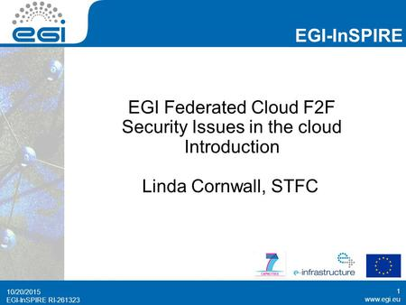 Www.egi.eu EGI-InSPIRE RI-261323 EGI-InSPIRE www.egi.eu EGI-InSPIRE RI-261323 EGI Federated Cloud F2F Security Issues in the cloud Introduction Linda Cornwall,
