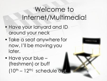 Welcome to Internet/Multimedia! Have your lanyard and ID around your neck Take a seat anywhere for now, I'll be moving you later. Have your blue – (freshmen)
