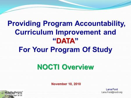 """DATA"" Providing Program Accountability, Curriculum Improvement and ""DATA"" For Your Program Of Study NOCTI Overview November 10, 2010 Lana Ford"