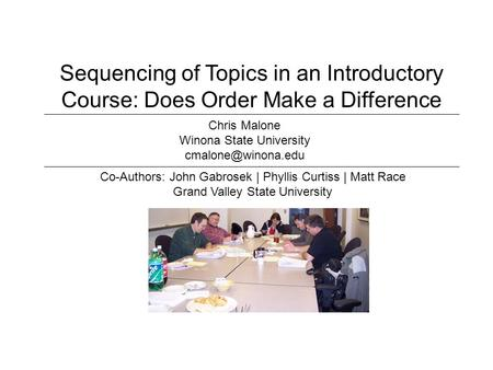 Sequencing of Topics in an Introductory Course: Does Order Make a Difference Co-Authors: John Gabrosek | Phyllis Curtiss | Matt Race Grand Valley State.