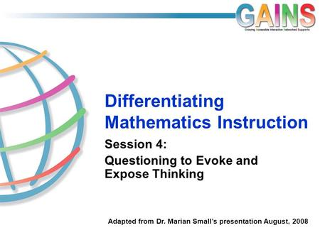 Differentiating Mathematics Instruction Session 4: Questioning to Evoke and Expose Thinking Adapted from Dr. Marian Small's presentation August, 2008.
