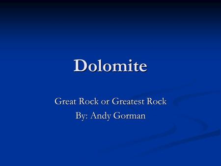 Dolomite Great Rock or Greatest Rock By: Andy Gorman.