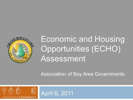 Economic and Housing Opportunities (ECHO) Assessment April 6, 2011 Association of Bay Area Governments.