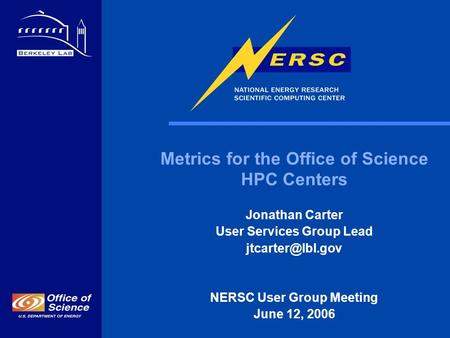 1 Metrics for the Office of Science HPC Centers Jonathan Carter User Services Group Lead NERSC User Group Meeting June 12, 2006.