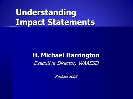 Understanding Impact Statements H. Michael Harrington Executive Director, WAAESD Revised 2009.