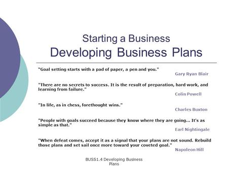 "BUSS1.4 Developing Business Plans Starting a Business Developing Business Plans ""Goal setting starts with a pad of paper, a pen and you. Gary Ryan Blair."