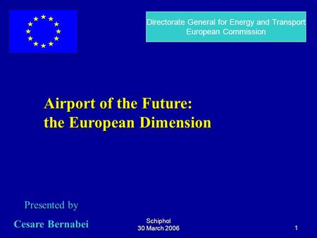 Schiphol 30 March 20061 Airport of the Future: the European Dimension Presented by Cesare Bernabei Directorate General for Energy and Transport European.