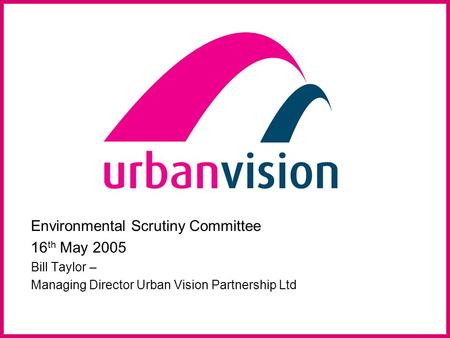 Environmental Scrutiny Committee 16 th May 2005 Bill Taylor – Managing Director Urban Vision Partnership Ltd.