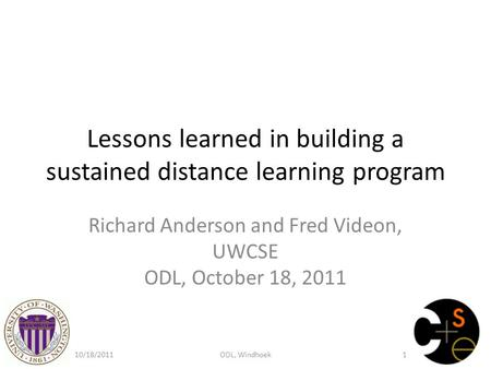 Lessons learned in building a sustained distance learning program Richard Anderson and Fred Videon, UWCSE ODL, October 18, 2011 10/18/2011ODL, Windhoek1.