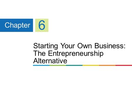 Starting Your Own Business: The Entrepreneurship Alternative Chapter 6.