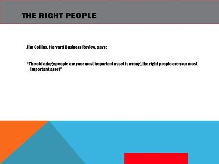 "THE RIGHT PEOPLE Jim Collins, Harvard Business Review, says: ""The old adage people are your most important asset is wrong, the right people are your most."