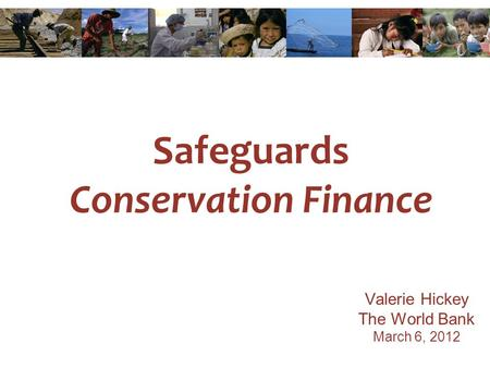 Safeguards Conservation Finance Valerie Hickey The World Bank March 6, 2012.