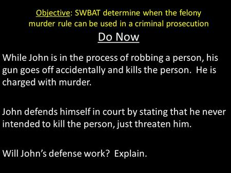 Objective: SWBAT determine when the felony murder rule can be used in a criminal prosecution Do Now While John is in the process of robbing a person, his.