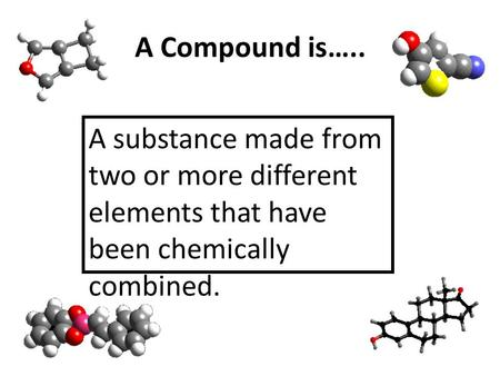 A Compound is….. A substance made from two or more different elements that have been chemically combined.