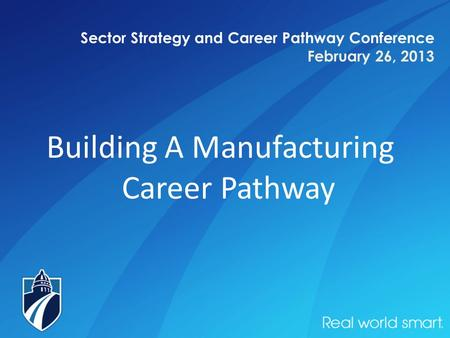 Sector Strategy and Career Pathway Conference February 26, 2013 Building A Manufacturing Career Pathway.