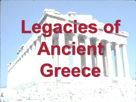 Legacies of Ancient Greece. A legacy is something that is handed down through time. These can be ways of doing things or simply ideas.