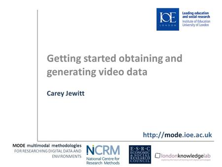 Getting started obtaining and generating video data Carey Jewitt MODE multimodal methodologies FOR RESEARCHING DIGITAL DATA AND ENVIRONMENTS