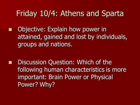 Friday 10/4: Athens and Sparta Objective: Explain how power in attained, gained and lost by individuals, groups and nations. Objective: Explain how power.