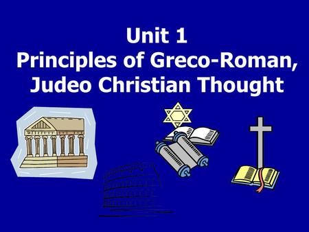 Unit 1 Principles of Greco-Roman, Judeo Christian Thought.