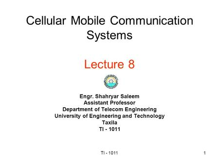 TI - 10111 Cellular Mobile Communication Systems Lecture 8 Engr. Shahryar Saleem Assistant Professor Department of Telecom Engineering University of Engineering.