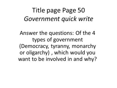 Title page Page 50 Government quick write Answer the questions: Of the 4 types of government (Democracy, tyranny, monarchy or oligarchy), which would you.