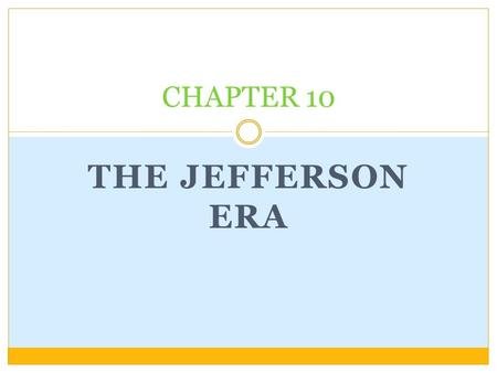 THE JEFFERSON ERA CHAPTER 10. ESSENTIAL QUESTION HOW DID THE EVENTS OF THE JEFFERSON ERA STRENGTHEN THE NATION?