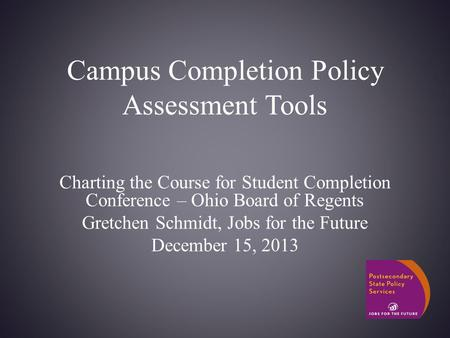 Campus Completion Policy Assessment Tools Charting the Course for Student Completion Conference – Ohio Board of Regents Gretchen Schmidt, Jobs for the.
