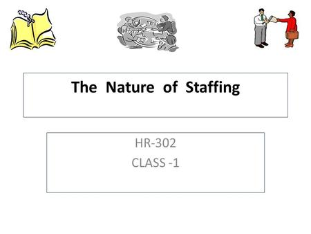 The Nature of Staffing HR-302 CLASS -1. Outline Nature of Staffing  The Big Picture  Definition of Staffing  Implications of Definition Staffing Models.
