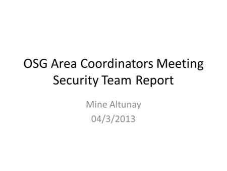 OSG Area Coordinators Meeting Security Team Report Mine Altunay 04/3/2013.