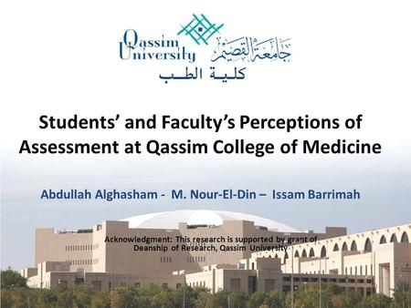 Students' and Faculty's Perceptions of Assessment at Qassim College of Medicine Abdullah Alghasham - M. Nour-El-Din – Issam Barrimah Acknowledgment: This.