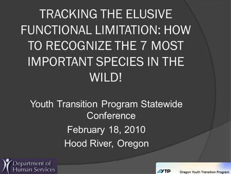 TRACKING THE ELUSIVE FUNCTIONAL LIMITATION: HOW TO RECOGNIZE THE 7 MOST IMPORTANT SPECIES IN THE WILD! Youth Transition Program Statewide Conference February.