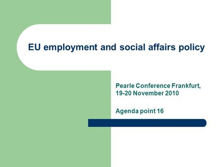 Pearle Conference Frankfurt, 19-20 November 2010 Agenda point 16 EU employment and social affairs policy.