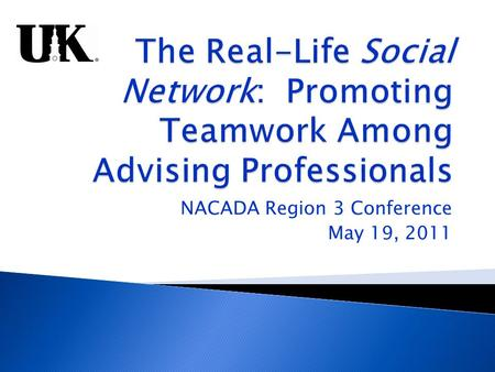 NACADA Region 3 Conference May 19, 2011.  University of Kentucky Advising Network  History and development  Structure  Collaborations and programs.