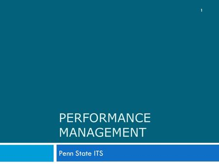 PERFORMANCE MANAGEMENT Penn State ITS 1. Goals for Today 2  Advise employees of recent manager training on performance management  Update employees.