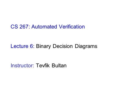 CS 267: Automated Verification Lecture 6: Binary Decision Diagrams Instructor: Tevfik Bultan.