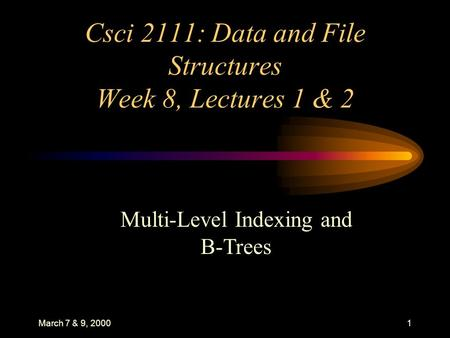 March 7 & 9, 20001 Csci 2111: Data and File Structures Week 8, Lectures 1 & 2 Multi-Level Indexing and B-Trees.