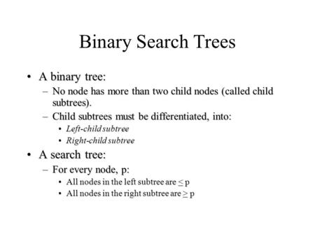 Binary Search Trees A binary tree:A binary tree: –No node has more than two child nodes (called child subtrees). –Child subtrees must be differentiated,