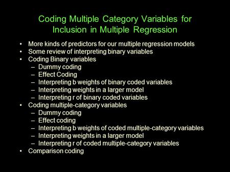 Coding Multiple Category Variables for Inclusion in Multiple Regression More kinds of predictors for our multiple regression models Some review of interpreting.