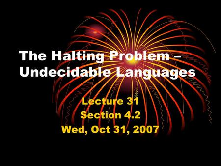 The Halting Problem – Undecidable Languages Lecture 31 Section 4.2 Wed, Oct 31, 2007.