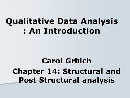 Qualitative Data Analysis : An Introduction Carol Grbich Chapter 14: Structural and Post Structural analysis.