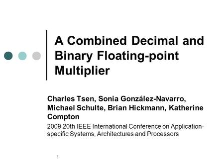 1 A Combined Decimal and Binary Floating-point Multiplier Charles Tsen, Sonia González-Navarro, Michael Schulte, Brian Hickmann, Katherine Compton 2009.