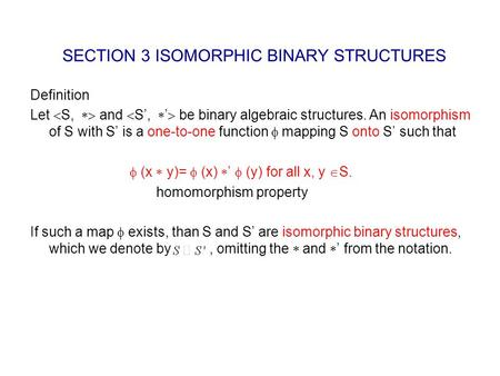 SECTION 3 ISOMORPHIC BINARY STRUCTURES Definition Let  S,  and  S',  '  be binary algebraic structures. An isomorphism of S with S' is a one-to-one.