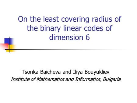 On the least covering radius of the binary linear codes of dimension 6 Tsonka Baicheva and Iliya Bouyukliev Institute of Mathematics and Informatics, Bulgaria.