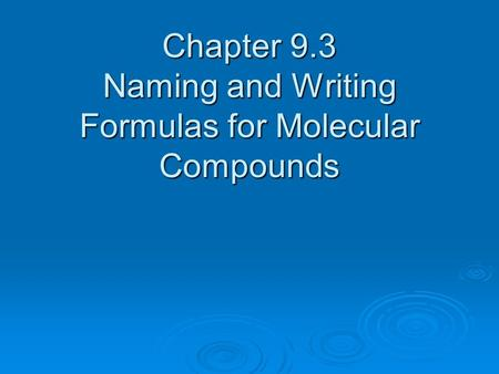 Chapter 9.3 Naming and Writing Formulas for Molecular Compounds.