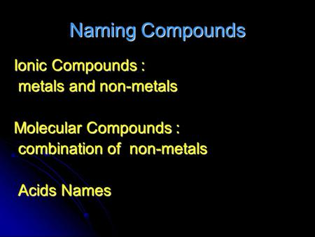 Naming Compounds Ionic Compounds : metals and non-metals metals and non-metals Molecular Compounds : combination of non-metals combination of non-metals.
