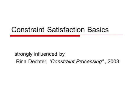 "Constraint Satisfaction Basics strongly influenced by Rina Dechter, ""Constraint Processing"", 2003."
