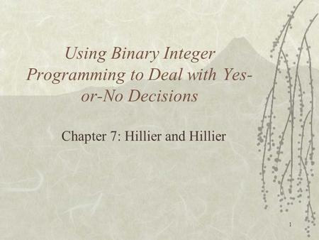 1 Using Binary Integer Programming to Deal with Yes- or-No Decisions Chapter 7: Hillier and Hillier.