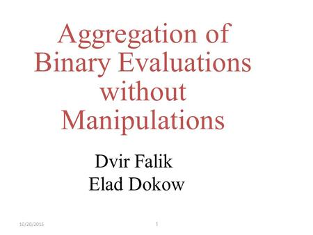 110/20/2015 Aggregation of Binary Evaluations without Manipulations Dvir Falik Elad Dokow.