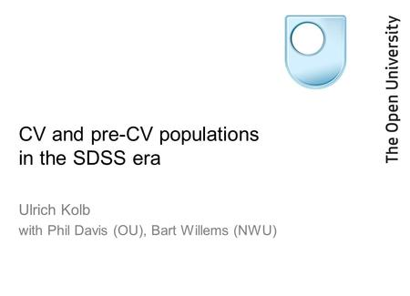 CV and pre-CV populations in the SDSS era Ulrich Kolb with Phil Davis (OU), Bart Willems (NWU)